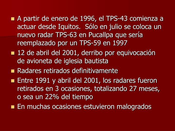 A partir de enero de 1996, el TPS-43 comienza a actuar desde Iquitos.  Sólo en julio se coloca un nuevo radar TPS-63 en Pucallpa que sería reemplazado por un TPS-59 en 1997