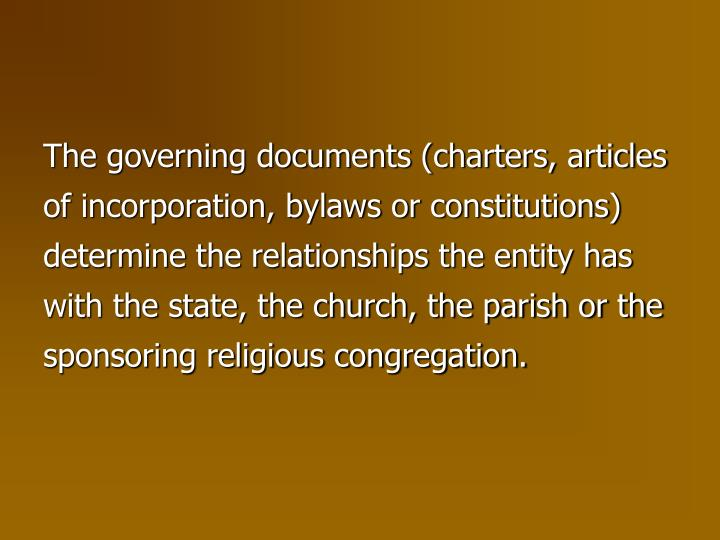 The governing documents (charters, articles of incorporation, bylaws or constitutions) determine the relationships the entity has with the state, the church, the parish or the sponsoring religious congregation.