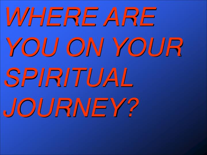 WHERE ARE YOU ON YOUR SPIRITUAL JOURNEY?