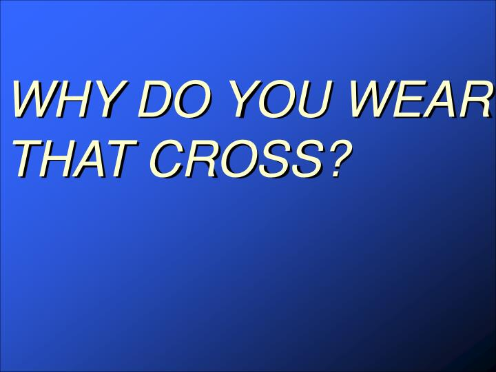 WHY DO YOU WEAR THAT CROSS?