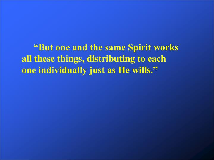 """But one and the same Spirit works all these things, distributing to each one individually ju..."