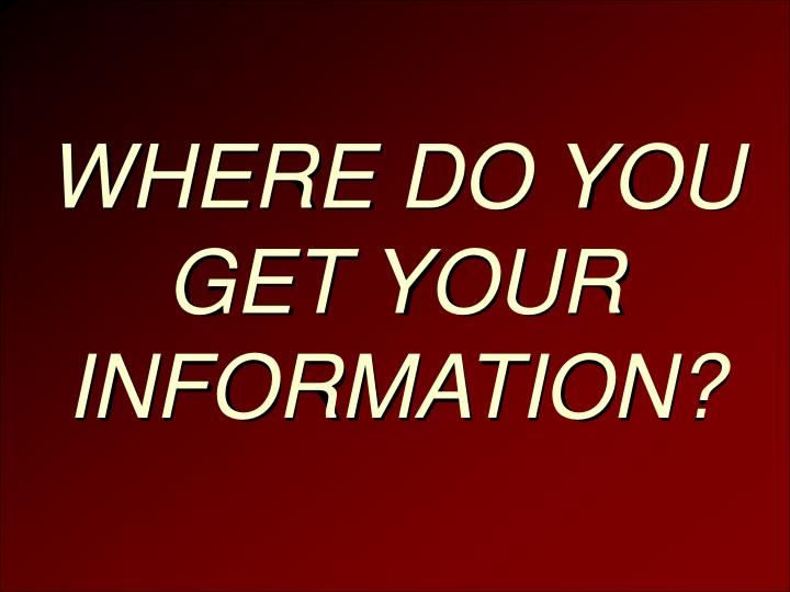 WHERE DO YOU GET YOUR INFORMATION?