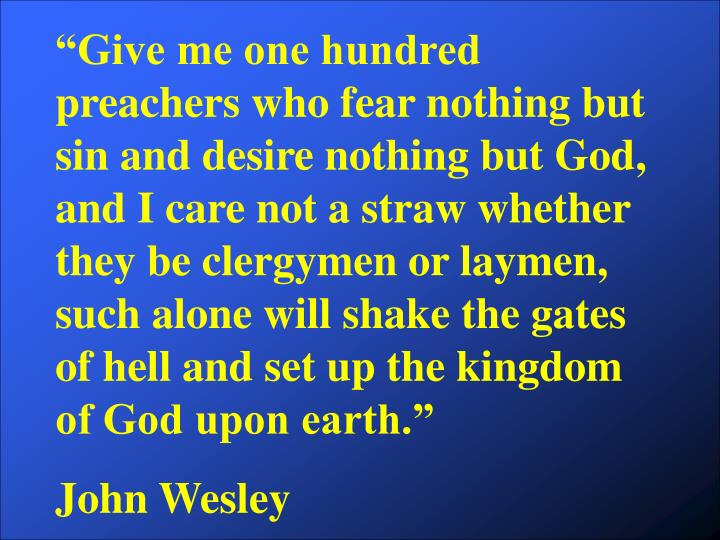 """Give me one hundred preachers who fear nothing but sin and desire nothing but God, and I care not a straw whether they be clergymen or laymen, such alone will shake the gates of hell and set up the kingdom of God upon earth."""