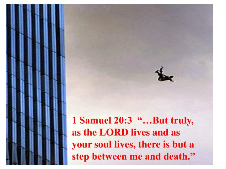 "1 Samuel 20:3  ""…But truly, as the LORD lives and as your soul lives, there is but a step between me and death."""
