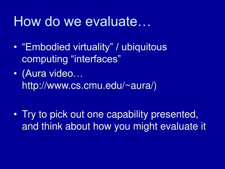 How do we evaluate…