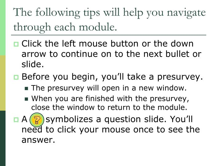 The following tips will help you navigate through each module
