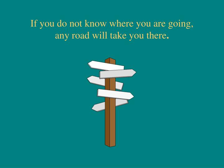 If you do not know where you are going,