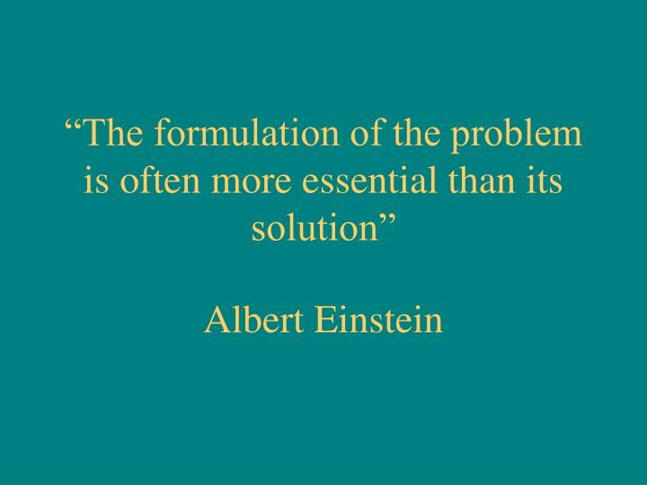 """""""The formulation of the problem is often more essential than its solution"""""""