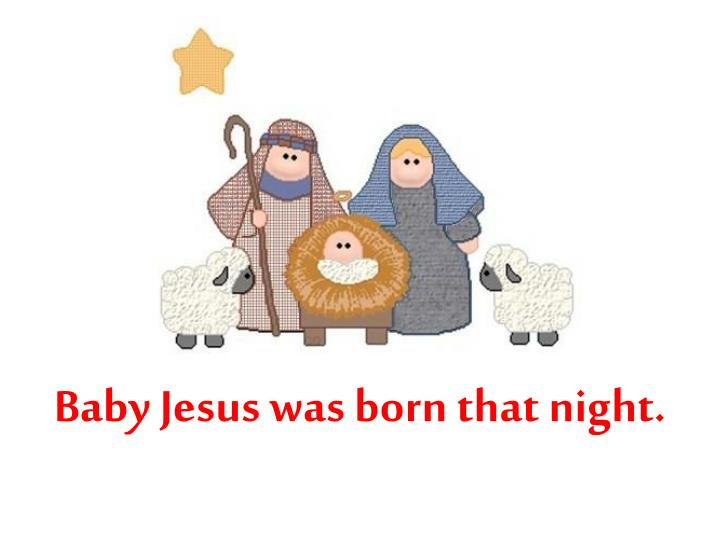 Baby Jesus was born that night.