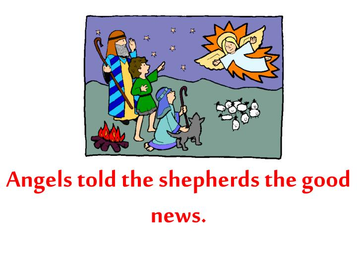 Angels told the shepherds the good news.