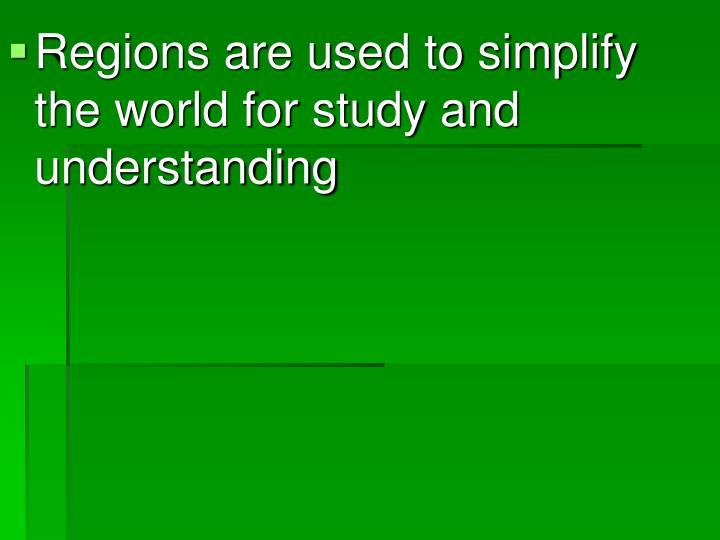Regions are used to simplify the world for study and understanding