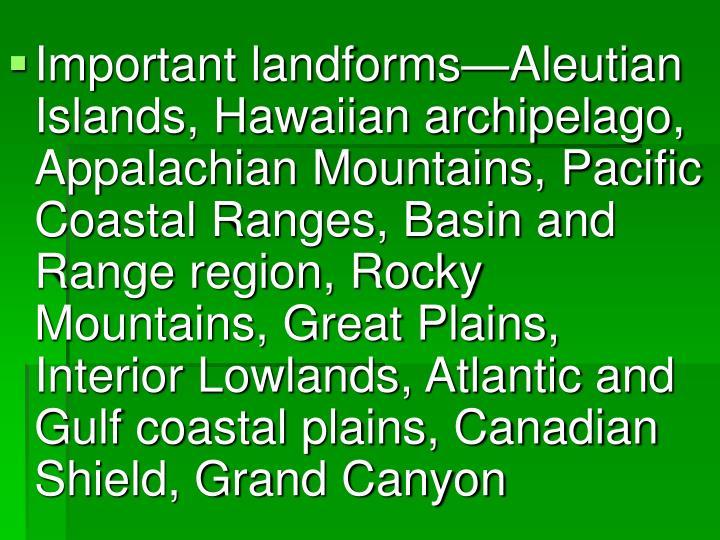 Important landforms—Aleutian Islands, Hawaiian archipelago, Appalachian Mountains, Pacific Coastal Ranges, Basin and Range region, Rocky Mountains, Great Plains, Interior Lowlands, Atlantic and Gulf coastal plains, Canadian Shield, Grand Canyon