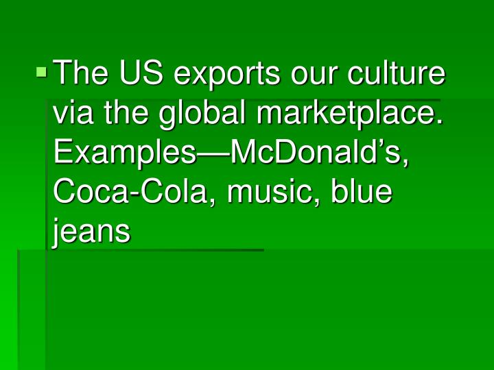 The US exports our culture via the global marketplace.  Examples—McDonald's, Coca-Cola, music, blue jeans