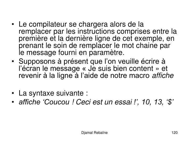 Le compilateur se chargera alors de la remplacer par les instructions comprises entre la première et la dernière ligne de cet exemple, en prenant le soin de remplacer le mot chaine par le message fourni en paramètre.