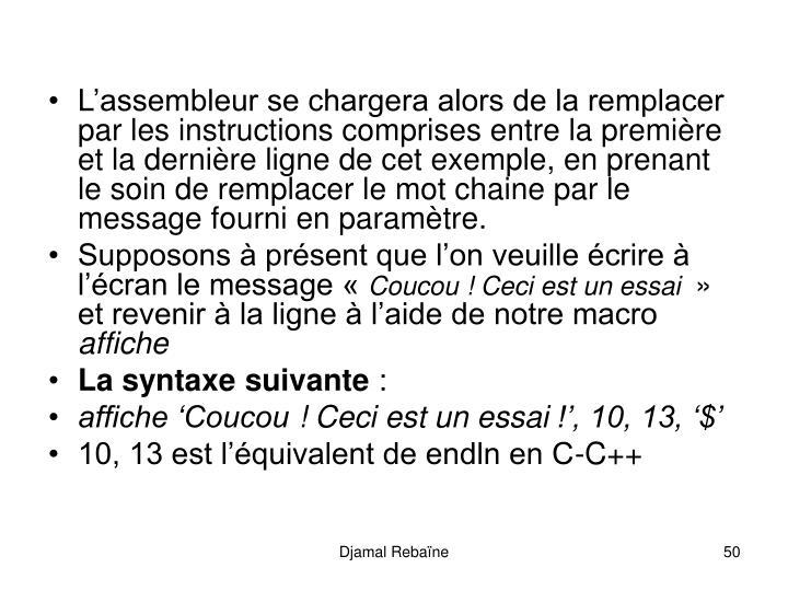 L'assembleur se chargera alors de la remplacer par les instructions comprises entre la première et la dernière ligne de cet exemple, en prenant le soin de remplacer le mot chaine par le message fourni en paramètre.