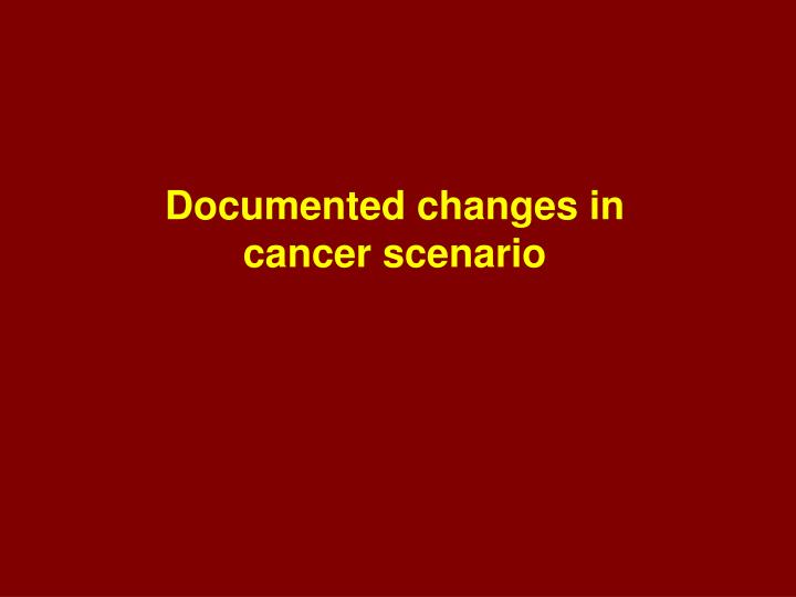 Documented changes in cancer scenario