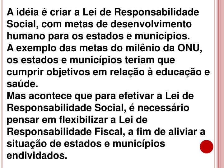 A idéia é criar a Lei de Responsabilidade Social,com metas de desenvolvimento humano para os estados e municípios.