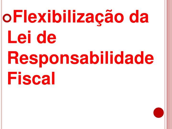 Flexibilização da Lei de Responsabilidade Fiscal