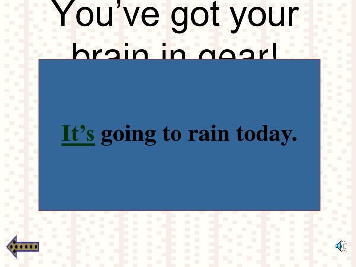 You've got your brain in gear!