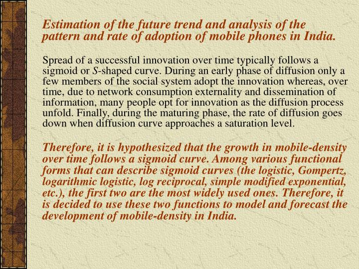 Estimation of the future trend and analysis of the pattern and rate of adoption of mobile phones in India.