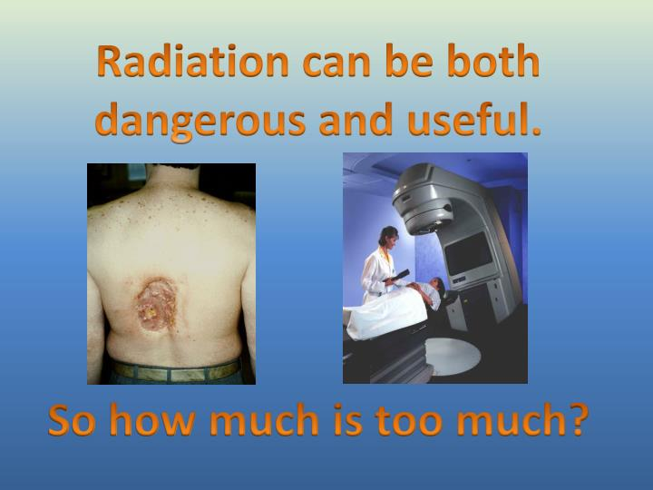 Radiation can be both dangerous and useful.