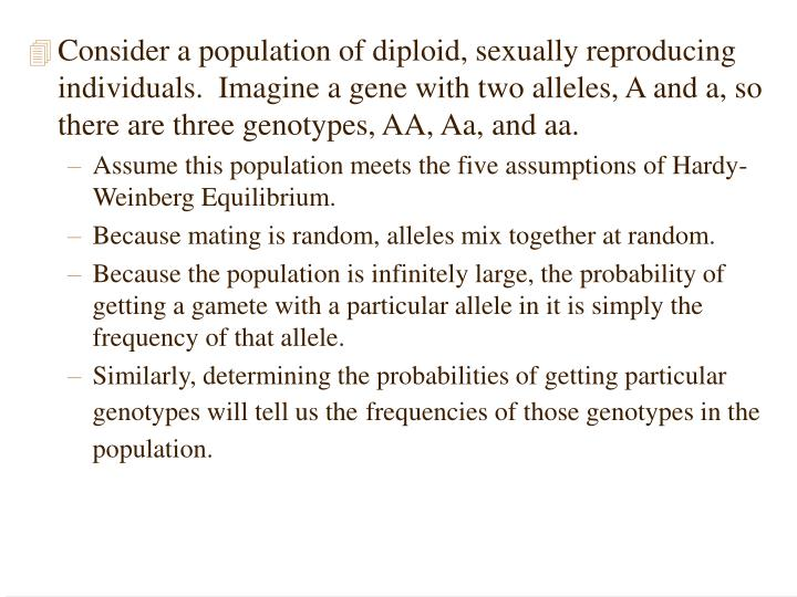 Consider a population of diploid, sexually reproducing individuals.  Imagine a gene with two alleles, A and a, so there are three genotypes, AA, Aa, and aa.