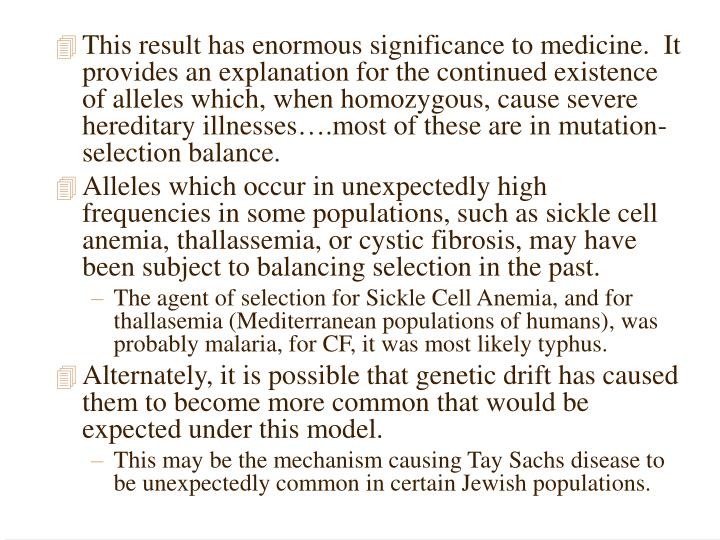 This result has enormous significance to medicine.  It provides an explanation for the continued existence of alleles which, when homozygous, cause severe hereditary illnesses….most of these are in mutation-selection balance.