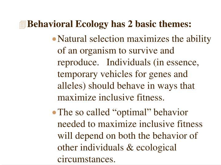 Behavioral Ecology has 2 basic themes: