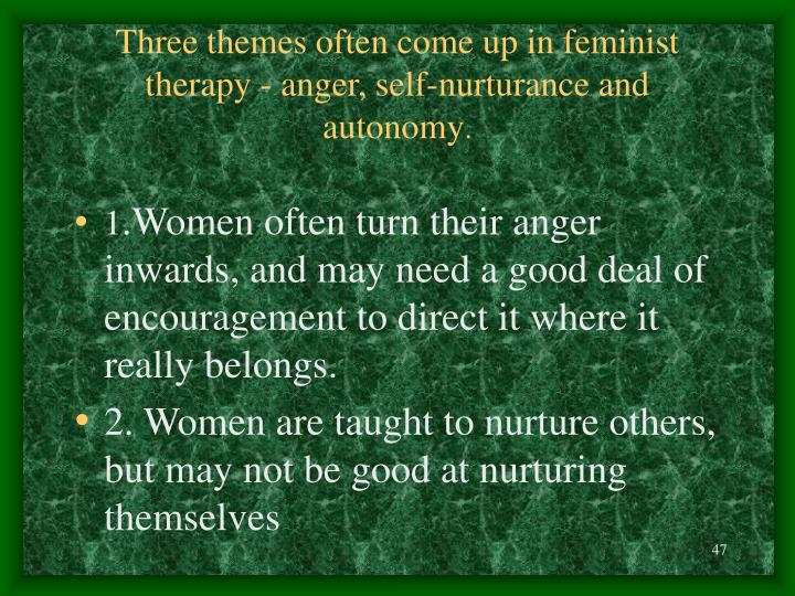 Three themes often come up in feminist therapy - anger, self-nurturance and autonomy