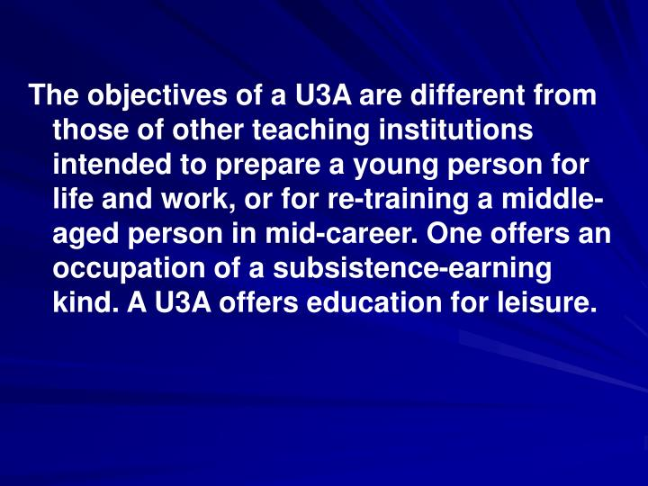 The objectives of a U3A are different from those of other teaching institutions intended to prepare a young person for life and work, or for re-training a middle-aged person in mid-career. One offers an occupation of a subsistence-earning kind. A U3A offers education for leisure.