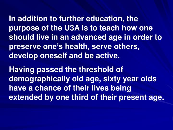In addition to further education, the purpose of the U3A is to teach how one should live in an advanced age in order to preserve one's health, serve others, develop oneself and be active.