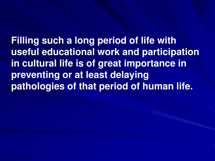 Filling such a long period of life with useful educational work and participation in cultural life is of great importance in preventing or at least delaying pathologies of that period of human life.