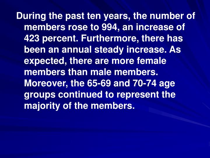 During the past ten years, the number of members rose to 994, an increase of 423 percent. Furthermore, there has been an annual steady increase. As expected, there are more female members than male members. Moreover, the 65-69 and 70-74 age groups continued to represent the majority of the members.