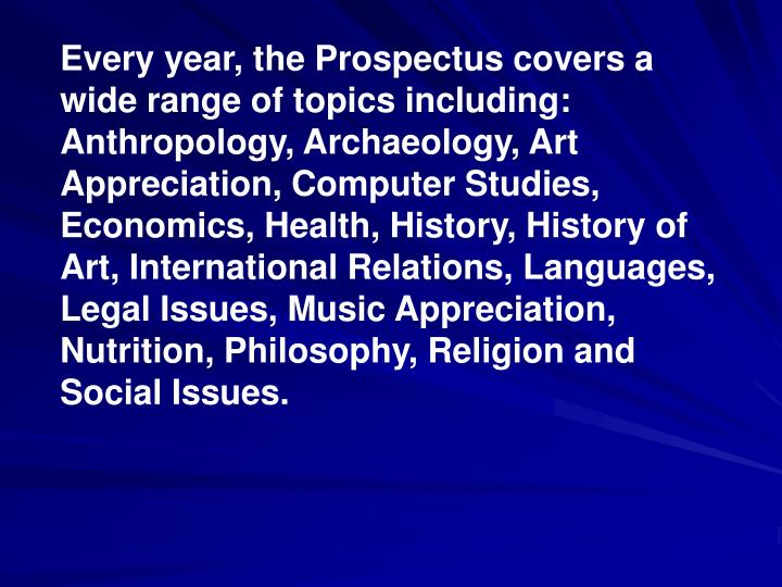 Every year, the Prospectus covers a wide range of topics including: Anthropology, Archaeology, Art Appreciation, Computer Studies, Economics, Health, History, History of Art, International Relations, Languages, Legal Issues, Music Appreciation, Nutrition, Philosophy, Religion and Social Issues.