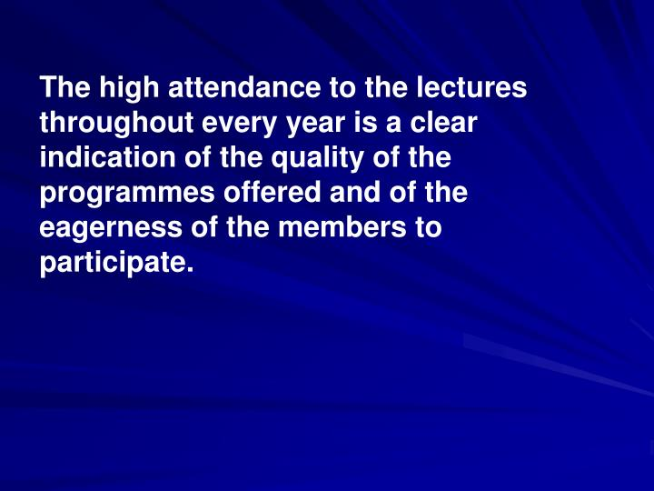 The high attendance to the lectures throughout every year is a clear indication of the quality of the programmes offered and of the eagerness of the members to participate.