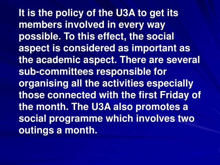 It is the policy of the U3A to get its members involved in every way possible. To this effect, the social aspect is considered as important as the academic aspect. There are several sub-committees responsible for organising all the activities especially those connected with the first Friday of the month. The U3A also promotes a social programme which involves two outings a month.