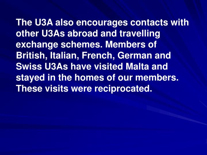 The U3A also encourages contacts with other U3As abroad and travelling exchange schemes. Members of  British, Italian, French, German and Swiss U3As have visited Malta and stayed in the homes of our members. These visits were reciprocated.