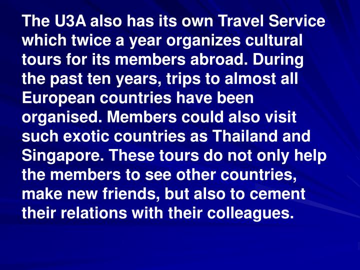 The U3A also has its own Travel Service which twice a year organizes cultural tours for its members abroad. During the past ten years, trips to almost all European countries have been organised. Members could also visit such exotic countries as Thailand and Singapore. These tours do not only help the members to see other countries, make new friends, but also to cement their relations with their colleagues.