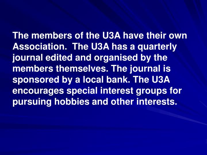 The members of the U3A have their own Association.  The U3A has a quarterly journal edited and organised by the members themselves. The journal is sponsored by a local bank. The U3A encourages special interest groups for pursuing hobbies and other interests.