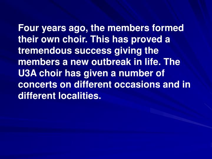 Four years ago, the members formed their own choir. This has proved a tremendous success giving the members a new outbreak in life. The U3A choir has given a number of concerts on different occasions and in different localities.