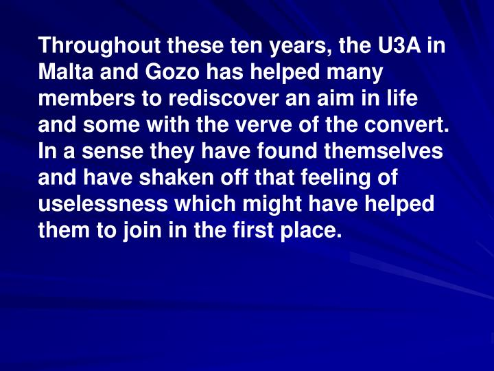 Throughout these ten years, the U3A in Malta and Gozo has helped many members to rediscover an aim in life and some with the verve of the convert. In a sense they have found themselves and have shaken off that feeling of uselessness which might have helped them to join in the first place.