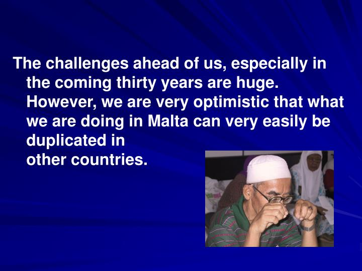 The challenges ahead of us, especially in the coming thirty years are huge. However, we are very optimistic that what we are doing in Malta can very easily be duplicated in