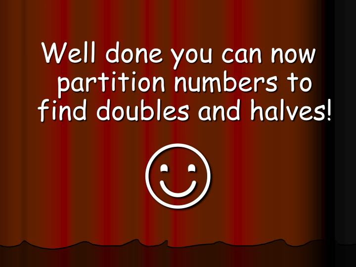 Well done you can now partition numbers to find doubles and halves!