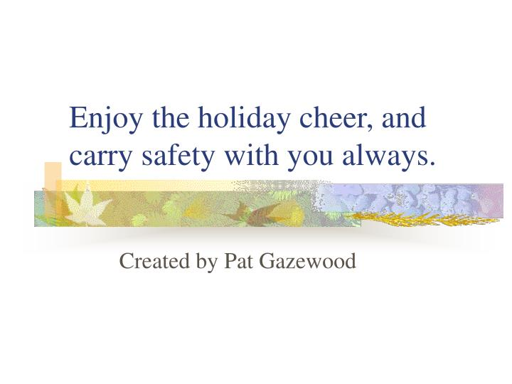 Enjoy the holiday cheer, and carry safety with you always.
