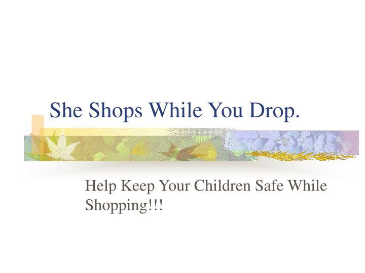 She Shops While You Drop.