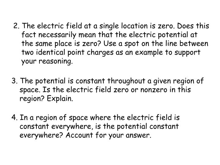 2. The electric field at a single location is zero. Does this fact necessarily mean that the electric potential at the same place is zero? Use a spot on the line between two identical point charges as an example to support your reasoning.