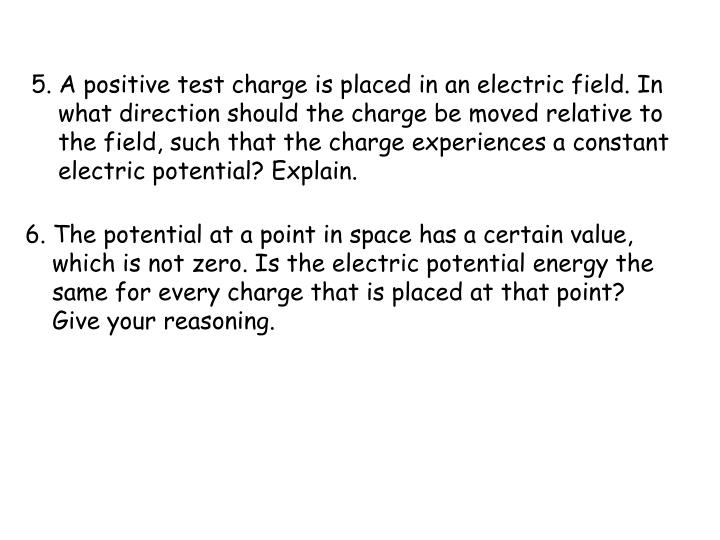 5. A positive test charge is placed in an electric field. In what direction should the charge be moved relative to the field, such that the charge experiences a constant electric potential? Explain.
