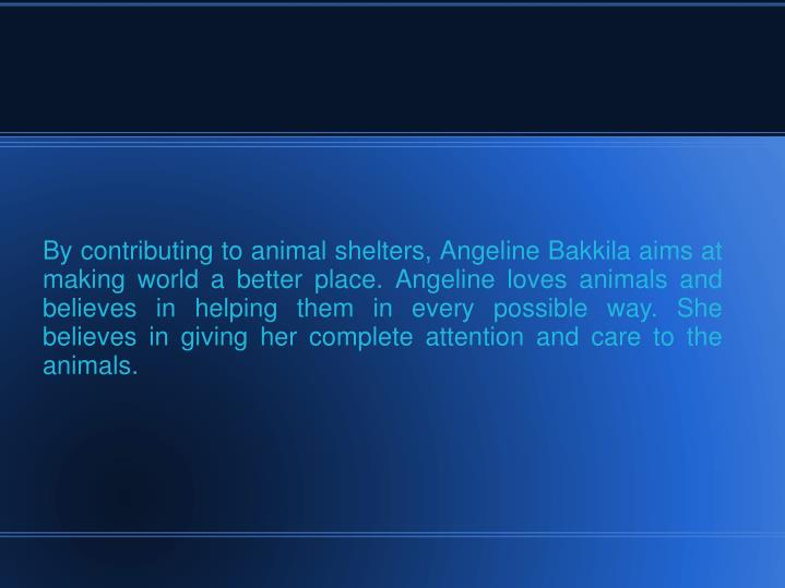 By contributing to animal shelters, Angeline Bakkila aims at making world a better place. Angeline loves animals and believes in helping them in every possible way. She believes in giving her complete attention and care to the animals.
