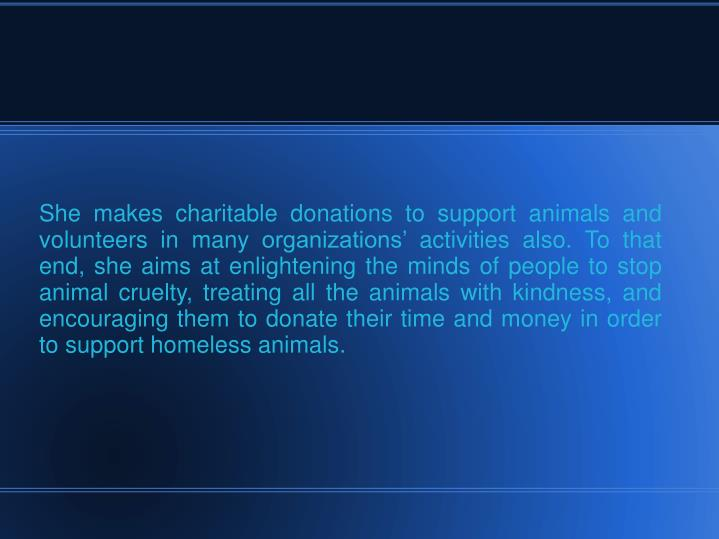 She makes charitable donations to support animals and volunteers in many organizations' activities also. To that end, she aims at enlightening the minds of people to stop animal cruelty, treating all the animals with kindness, and encouraging them to donate their time and money in order to support homeless animals.