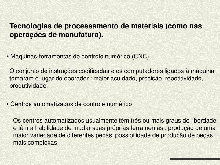 Tecnologias de processamento de materiais (como nas operações de manufatura).